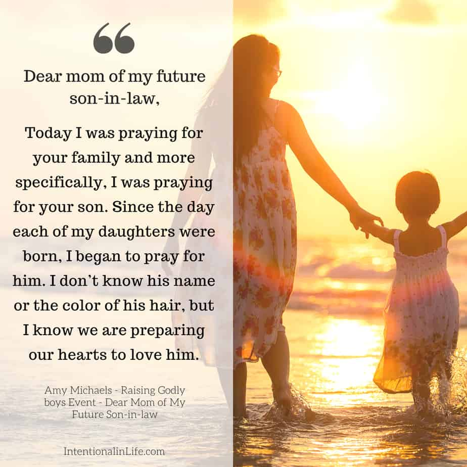 Dear Mom of my future son-in-law, Today I was praying for your family and more specifically, I was praying for your son. Since the day each of my daughters were born, I began to pray for your son.