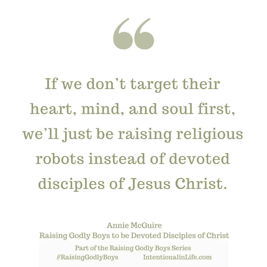 If we don't target their heart, mind, and soul first, we'll just be raising religious robots instead of devoted disciples of Jesus Christ.